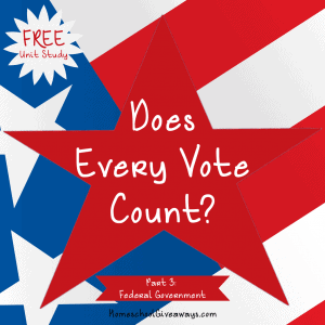 Does Every Vote Count Unit Study Part 3-Federal Government
