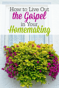 How-to-Live-Out-the-Gospel-in-Your-Homemaking-TheHumbledHomemaker.com_
