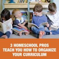 3 Homeschool Pros Teach You How to Organize Your Curriculum