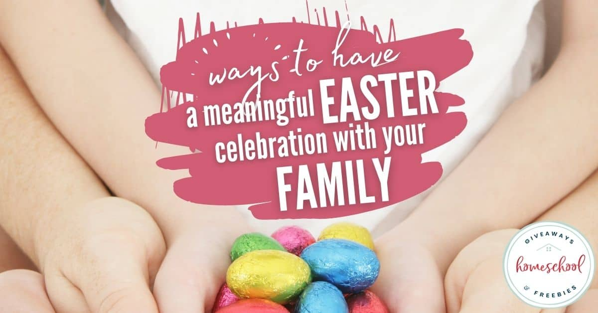 Ways to Have a Meaningful Easter Celebration with Your Family. #homeschoolgiveaways #dailyskillbuilding #eastercelebration #meaningfuleaster #Easterstory